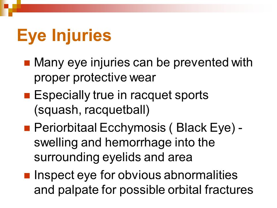 Eye Injuries Many eye injuries can be prevented with proper protective wear Especially true in racquet sports (squash, racquetball) Periorbitaal Ecchymosis ( Black Eye) - swelling and hemorrhage into the surrounding eyelids and area Inspect eye for obvious abnormalities and palpate for possible orbital fractures