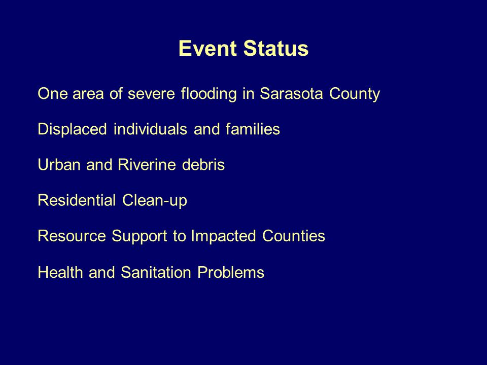 Event Status One area of severe flooding in Sarasota County Urban and Riverine debris Residential Clean-up Resource Support to Impacted Counties Displaced individuals and families Health and Sanitation Problems