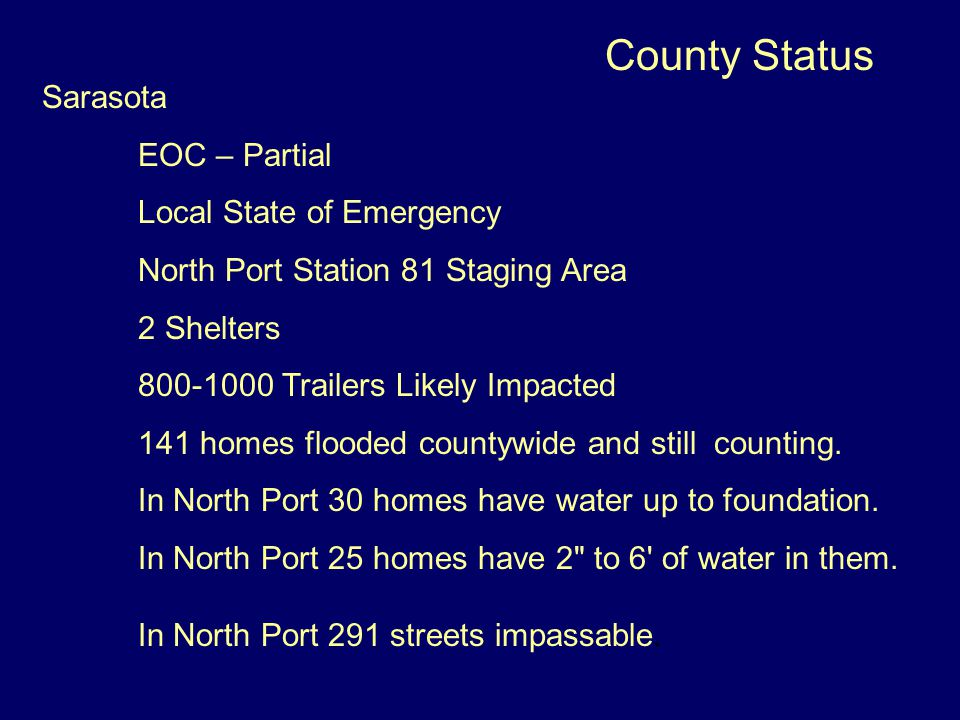 County Status Sarasota EOC – Partial Local State of Emergency North Port Station 81 Staging Area 2 Shelters 800-1000 Trailers Likely Impacted 141 homes flooded countywide and still counting.