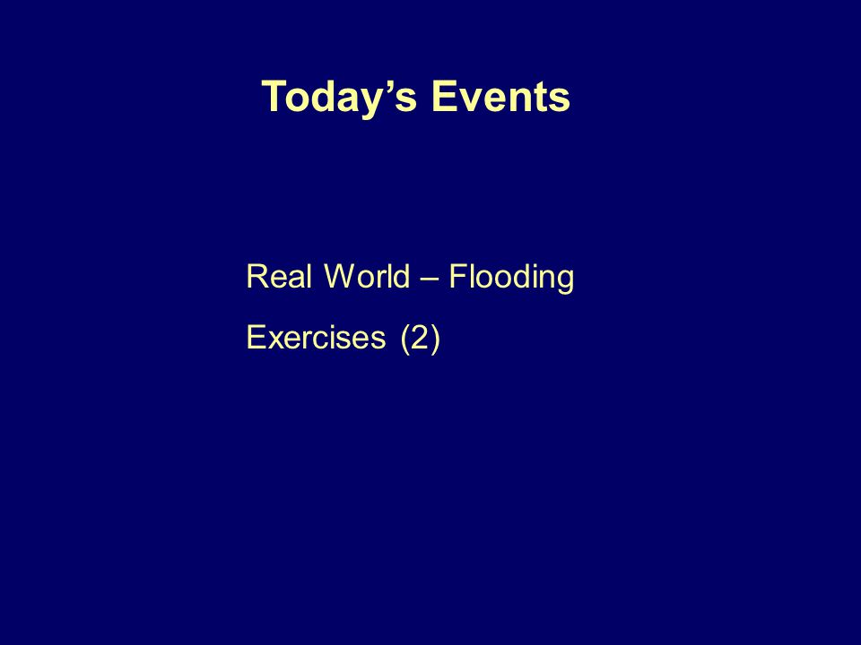 Real World – Flooding Exercises (2) Today's Events