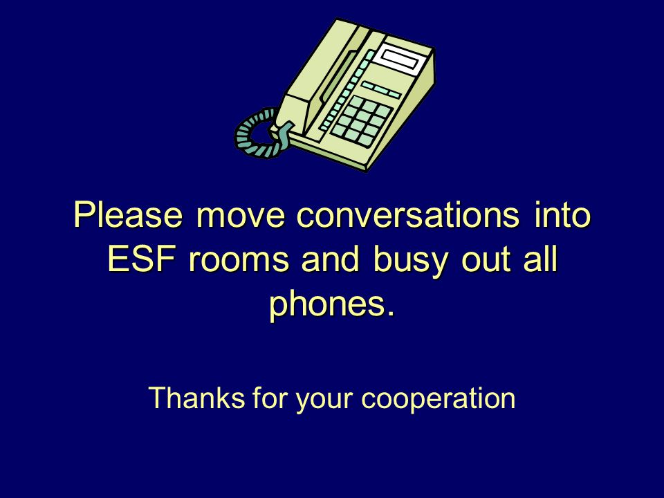 Please move conversations into ESF rooms and busy out all phones. Thanks for your cooperation