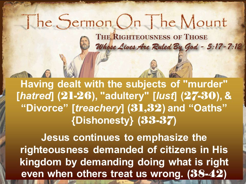 Having dealt with the subjects of murder [hatred] ( 21-26 ), adultery [lust] ( 27-30 ), & Divorce [treachery] ( 31,32 ) and Oaths {Dishonesty} ( 33-37 ) Jesus continues to emphasize the righteousness demanded of citizens in His kingdom by demanding doing what is right even when others treat us wrong.