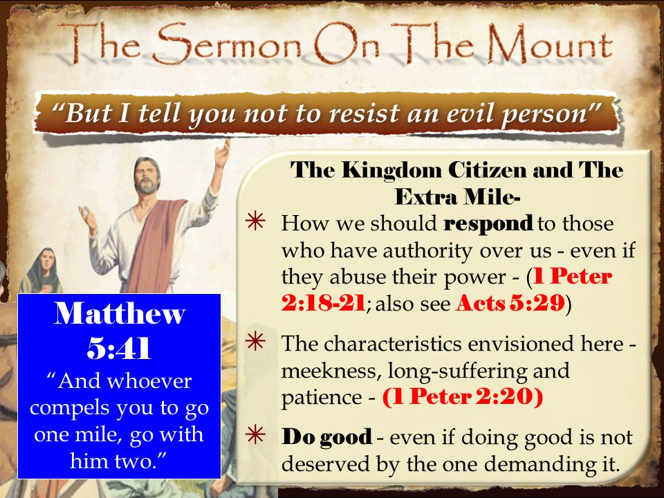 35 ✴ How we should respond to those who have authority over us - even if they abuse their power - ( 1 Peter 2:18-21 ; also see Acts 5:29 ) ✴ The characteristics envisioned here - meekness, long-suffering and patience - (1 Peter 2:20) ✴ Do good - even if doing good is not deserved by the one demanding it.
