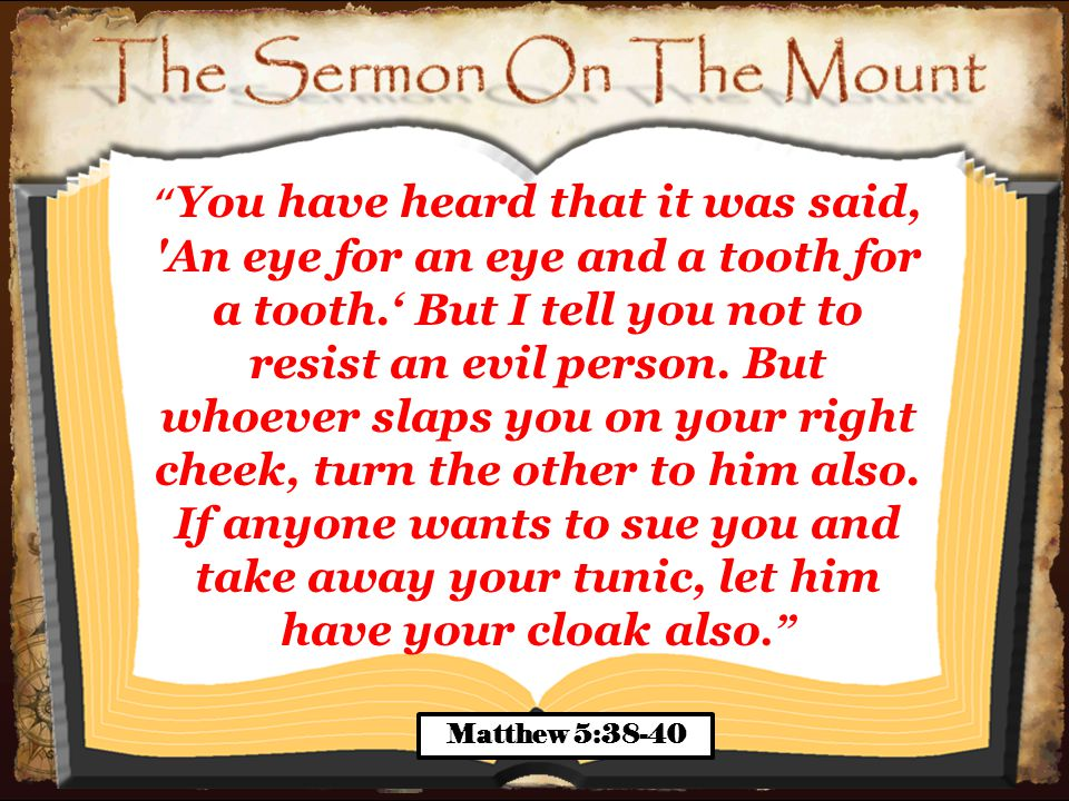 You have heard that it was said, An eye for an eye and a tooth for a tooth.' But I tell you not to resist an evil person.