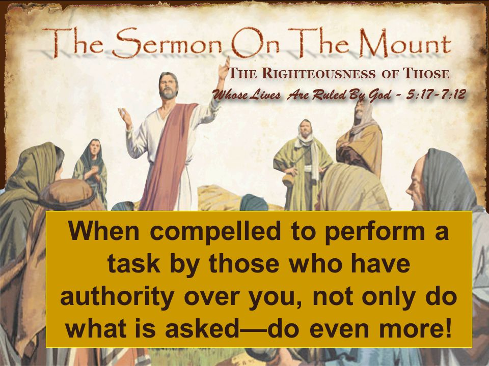 T HE R IGHTEOUSNESS OF T HOSE Whose Lives Are Ruled By God - 5:17-7:12 When compelled to perform a task by those who have authority over you, not only do what is asked—do even more!