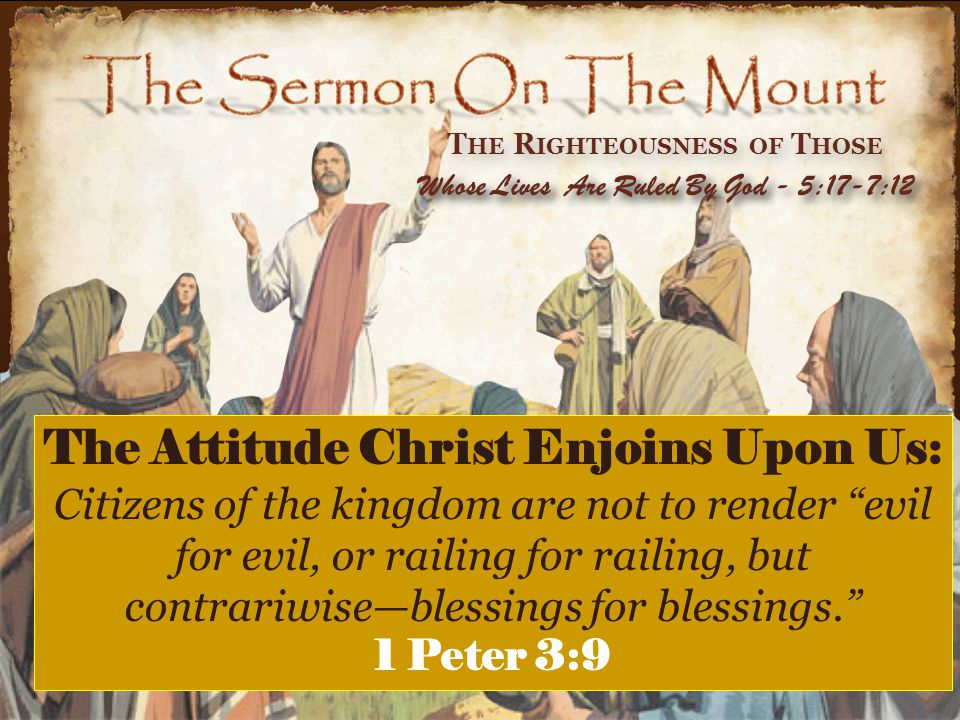 T HE R IGHTEOUSNESS OF T HOSE Whose Lives Are Ruled By God - 5:17-7:12 The Attitude Christ Enjoins Upon Us: Citizens of the kingdom are not to render