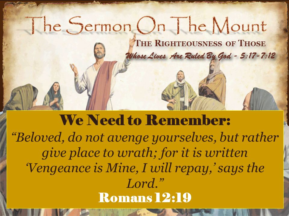 """T HE R IGHTEOUSNESS OF T HOSE Whose Lives Are Ruled By God - 5:17-7:12 We Need to Remember: """"Beloved, do not avenge yourselves, but rather give place"""
