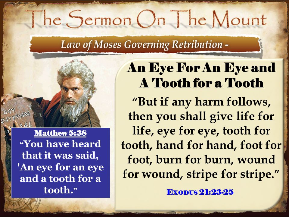 7 An Eye For An Eye and A Tooth for a Tooth But if any harm follows, then you shall give life for life, eye for eye, tooth for tooth, hand for hand, foot for foot, burn for burn, wound for wound, stripe for stripe. Matthew 5:38 You have heard that it was said, An eye for an eye and a tooth for a tooth.