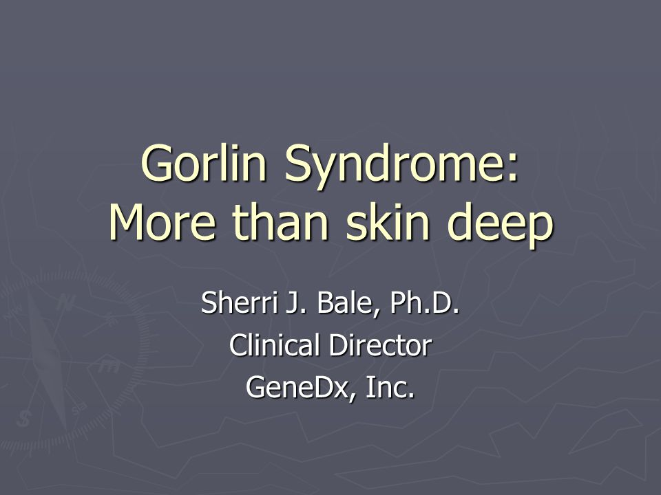 Gorlin Syndrome: More than skin deep Sherri J. Bale, Ph.D. Clinical Director GeneDx, Inc.