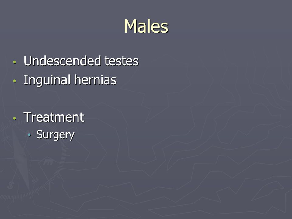 Males Undescended testes Undescended testes Inguinal hernias Inguinal hernias Treatment Treatment Surgery Surgery