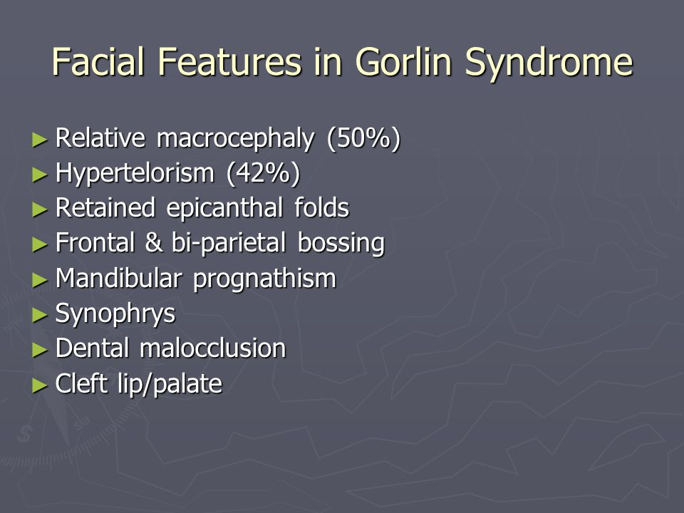 Facial Features in Gorlin Syndrome ► Relative macrocephaly (50%) ► Hypertelorism (42%) ► Retained epicanthal folds ► Frontal & bi-parietal bossing ► Mandibular prognathism ► Synophrys ► Dental malocclusion ► Cleft lip/palate