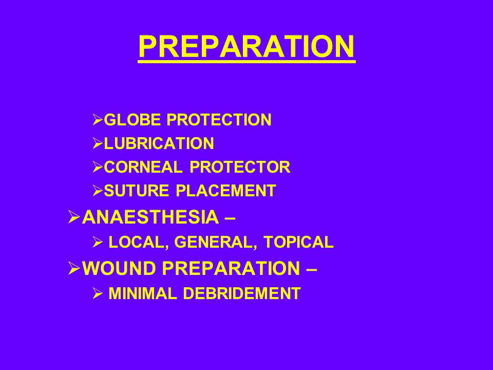 PREPARATION  GLOBE PROTECTION  LUBRICATION  CORNEAL PROTECTOR  SUTURE PLACEMENT  ANAESTHESIA –  LOCAL, GENERAL, TOPICAL  WOUND PREPARATION –  MINIMAL DEBRIDEMENT