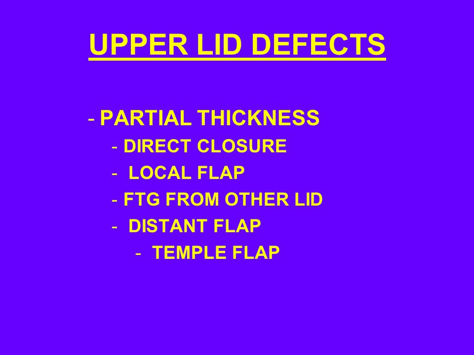UPPER LID DEFECTS -PARTIAL THICKNESS -DIRECT CLOSURE - LOCAL FLAP -FTG FROM OTHER LID - DISTANT FLAP - TEMPLE FLAP