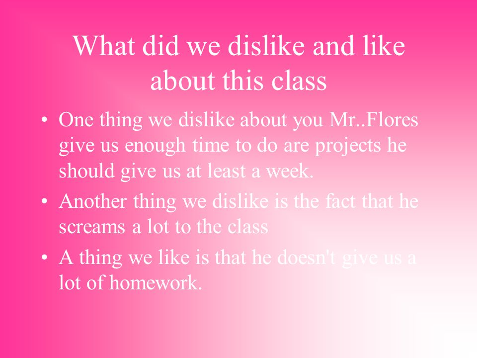 What did we dislike and like about this class One thing we dislike about you Mr..Flores give us enough time to do are projects he should give us at least a week.