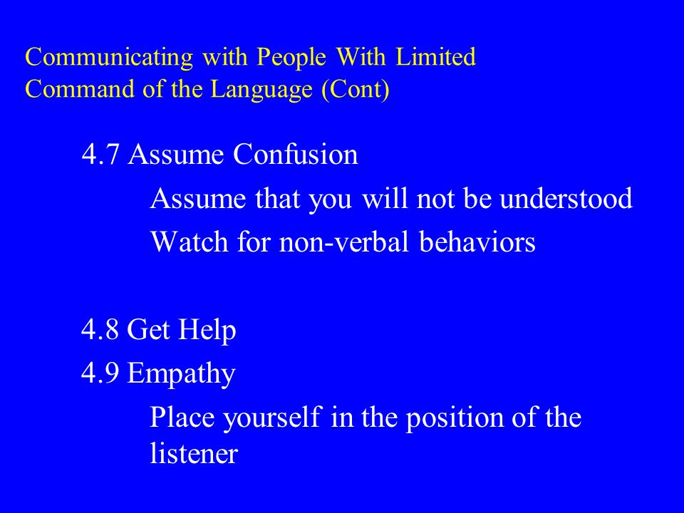 Communicating with People With Limited Command of the Language (Cont) 4.7 Assume Confusion Assume that you will not be understood Watch for non-verbal