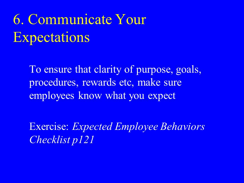 6. Communicate Your Expectations To ensure that clarity of purpose, goals, procedures, rewards etc, make sure employees know what you expect Exercise:
