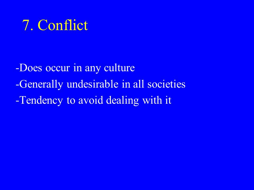 7. Conflict -Does occur in any culture -Generally undesirable in all societies -Tendency to avoid dealing with it