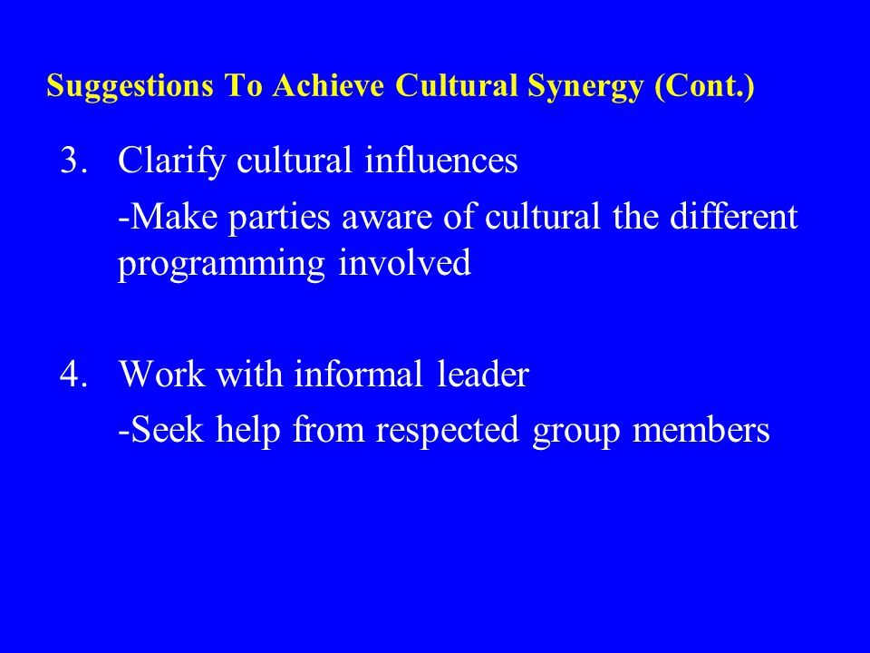 Suggestions To Achieve Cultural Synergy (Cont.) 3.Clarify cultural influences -Make parties aware of cultural the different programming involved 4.Wor