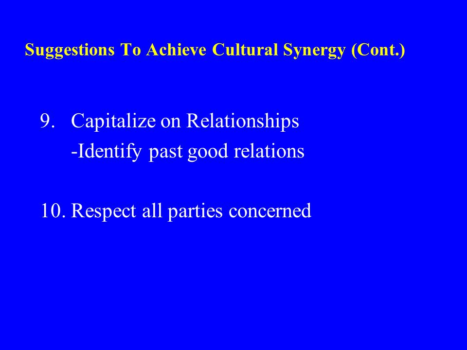 Suggestions To Achieve Cultural Synergy (Cont.) 9.Capitalize on Relationships -Identify past good relations 10.Respect all parties concerned