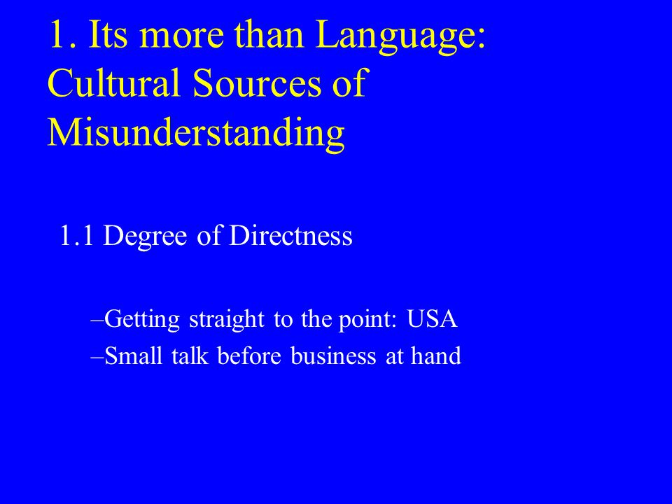 1. Its more than Language: Cultural Sources of Misunderstanding 1.1 Degree of Directness –Getting straight to the point: USA –Small talk before busine