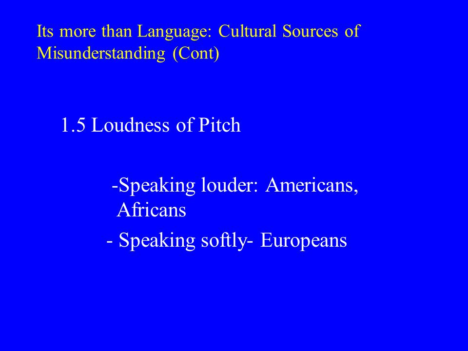 Its more than Language: Cultural Sources of Misunderstanding (Cont) 1.7 Silence -Silence avoidance: USA -Silence appreciation- Japanese