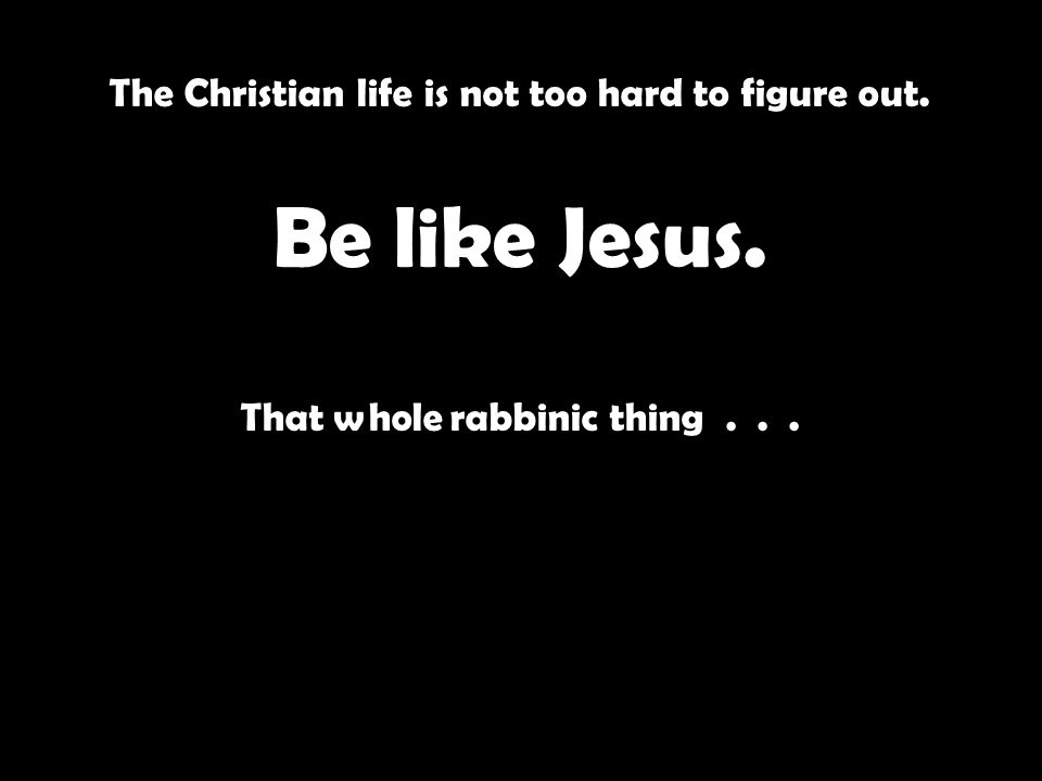 The Christian life is not too hard to figure out. Be like Jesus. That whole rabbinic thing...
