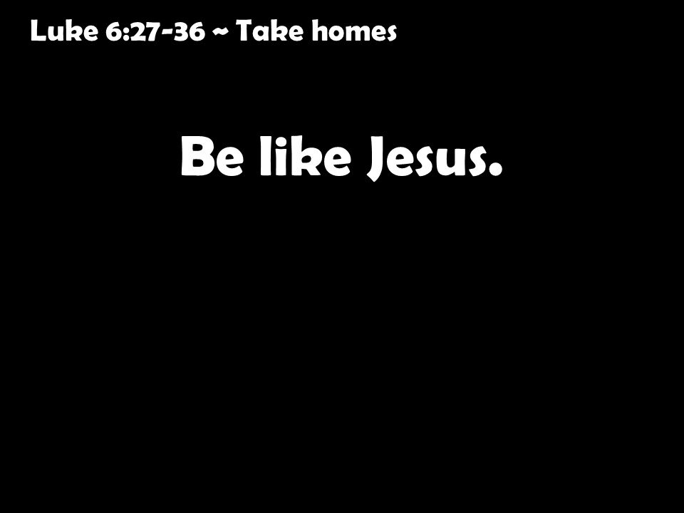 Luke 6:27-36 ~ Take homes Be like Jesus.