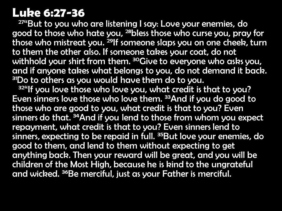 Luke 6:27-36 32 If you love those who love you, what credit is that to you.