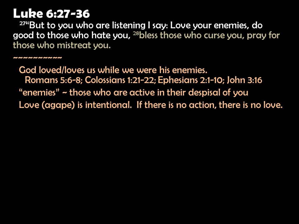 Luke 6:27-36 27 But to you who are listening I say: Love your enemies, do good to those who hate you, 28 bless those who curse you, pray for those who mistreat you.