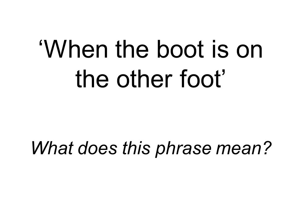 'When the boot is on the other foot' What does this phrase mean