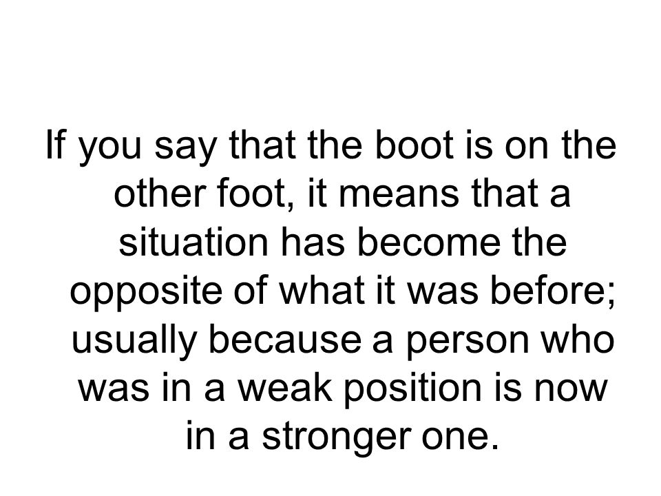 If you say that the boot is on the other foot, it means that a situation has become the opposite of what it was before; usually because a person who was in a weak position is now in a stronger one.