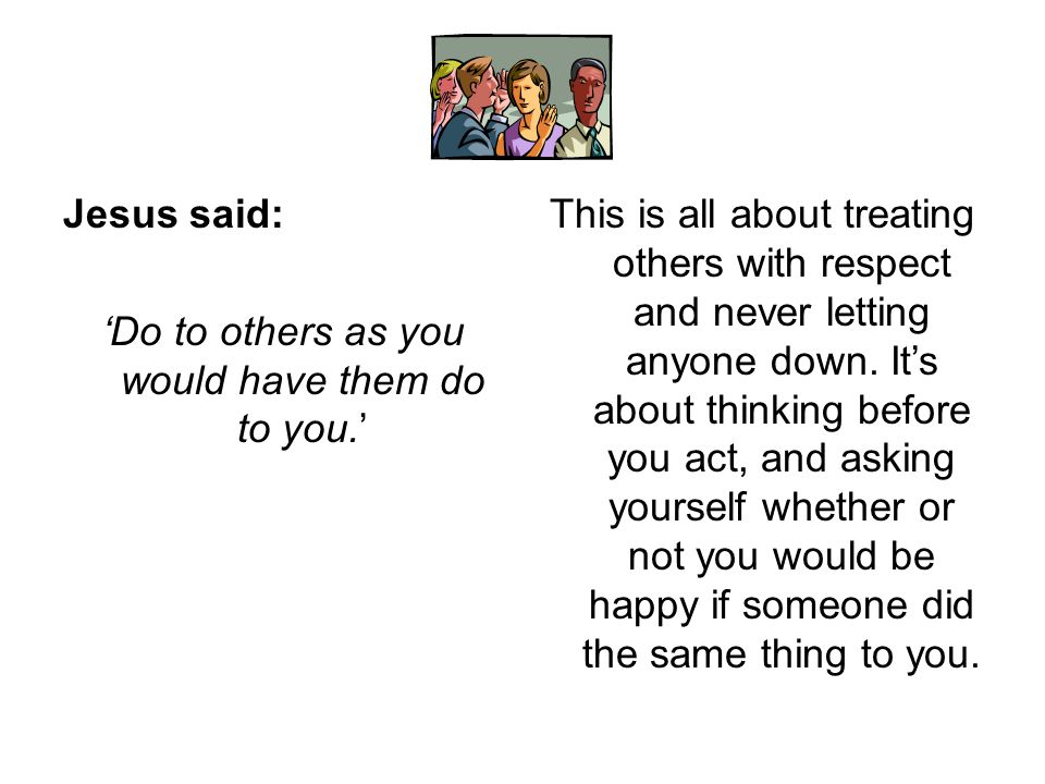 Jesus said: 'Do to others as you would have them do to you.' This is all about treating others with respect and never letting anyone down. It's about
