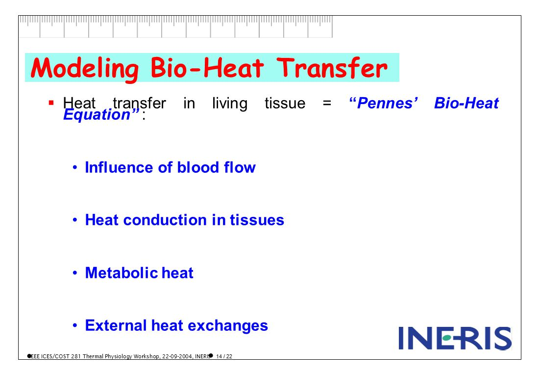 IEEE ICES/COST 281 Thermal Physiology Workshop, 22-09-2004, INERIS 14 / 22 Modeling Bio-Heat Transfer  Heat transfer in living tissue = Pennes' Bio-Heat Equation : Influence of blood flow Heat conduction in tissues Metabolic heat External heat exchanges