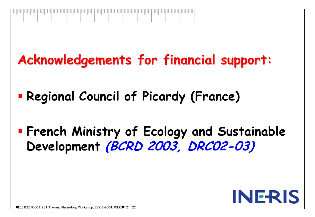IEEE ICES/COST 281 Thermal Physiology Workshop, 22-09-2004, INERIS 21 / 22 Acknowledgements for financial support:  Regional Council of Picardy (France)  French Ministry of Ecology and Sustainable Development (BCRD 2003, DRC02-03)