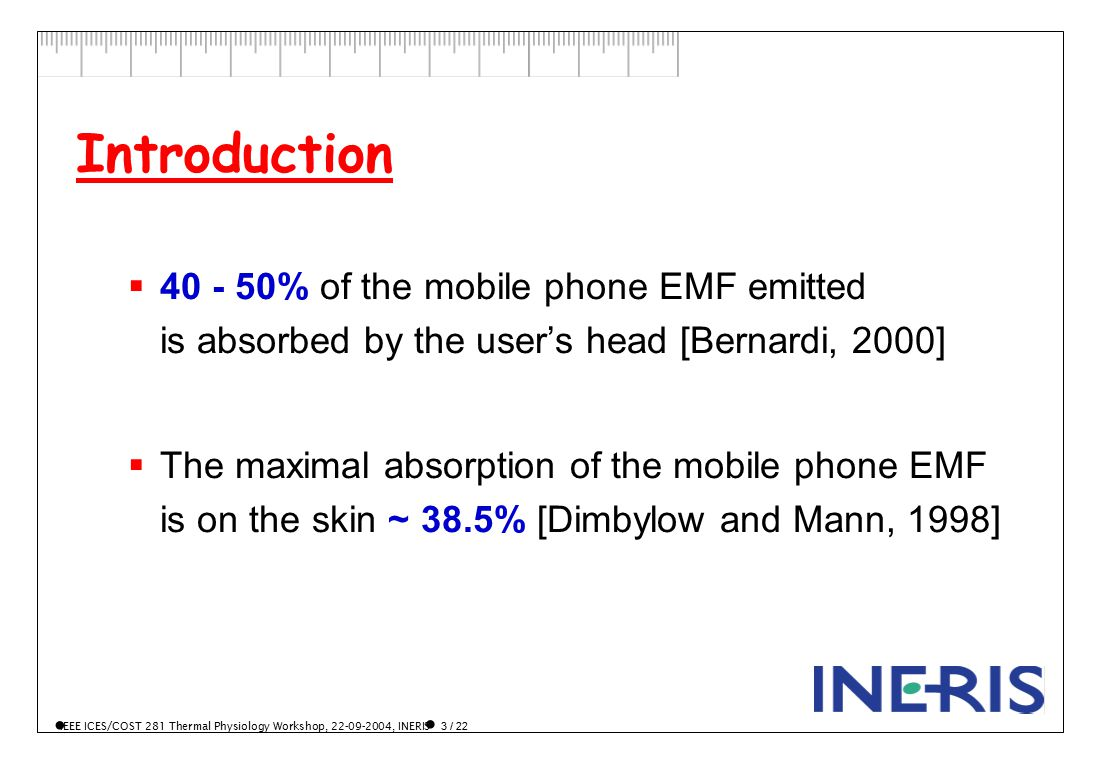 IEEE ICES/COST 281 Thermal Physiology Workshop, 22-09-2004, INERIS 3 / 22 Introduction  40 - 50% of the mobile phone EMF emitted is absorbed by the user's head [Bernardi, 2000]  The maximal absorption of the mobile phone EMF is on the skin ~ 38.5% [Dimbylow and Mann, 1998]