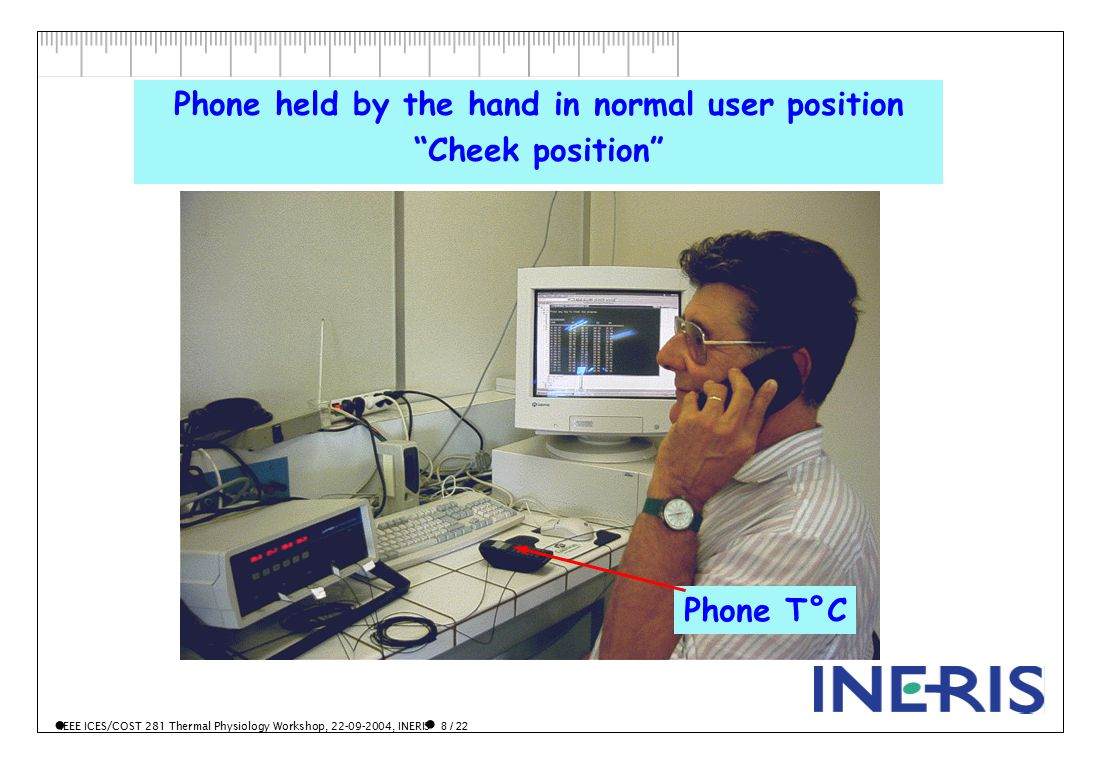 IEEE ICES/COST 281 Thermal Physiology Workshop, 22-09-2004, INERIS 8 / 22 Phone held by the hand in normal user position Cheek position Phone T°C