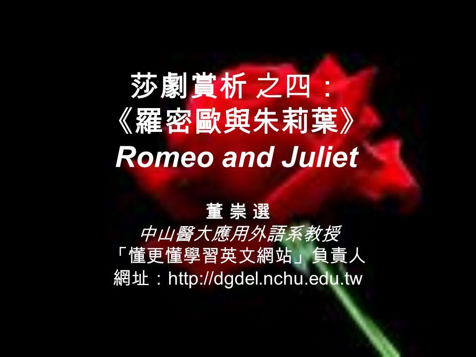 莎劇賞析 之四: 《羅密歐與朱莉葉》 Romeo and Juliet 董 崇 選 中山醫大應用外語系教授 「懂更懂學習英文網站」負責人 網址: http://dgdel.nchu.edu.tw