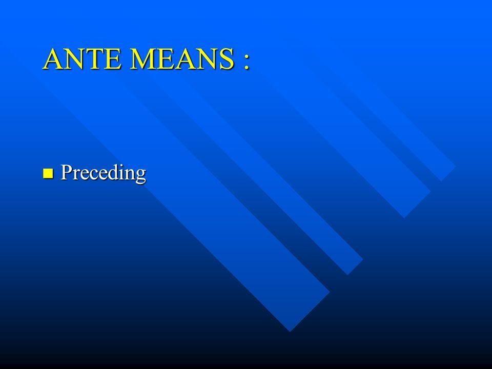 ANTE MEANS : Preceding Preceding