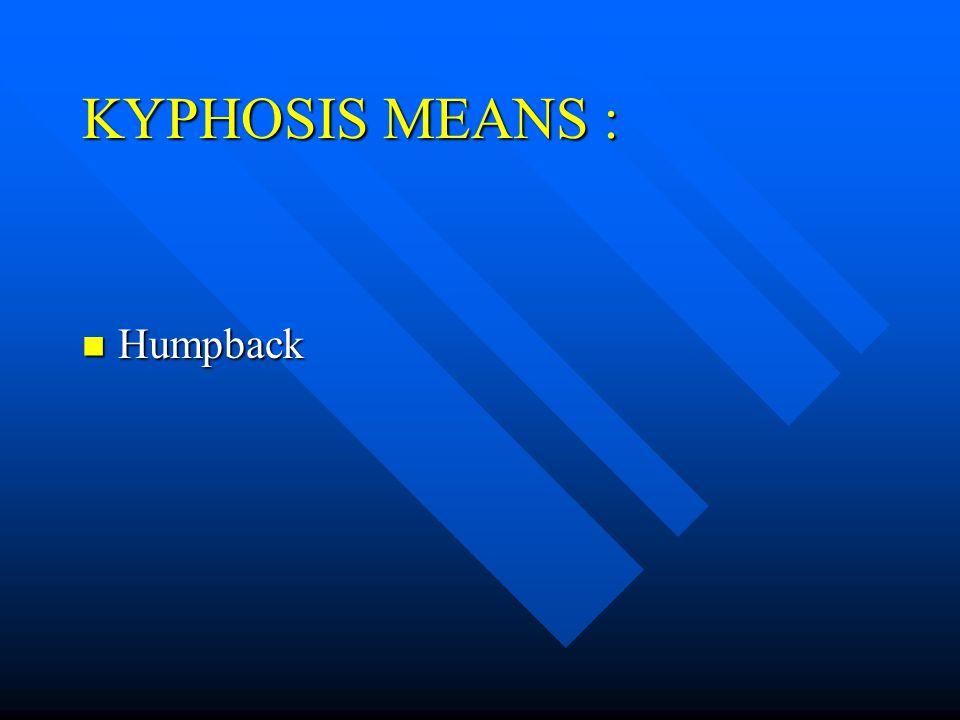 KYPHOSIS MEANS : Humpback Humpback