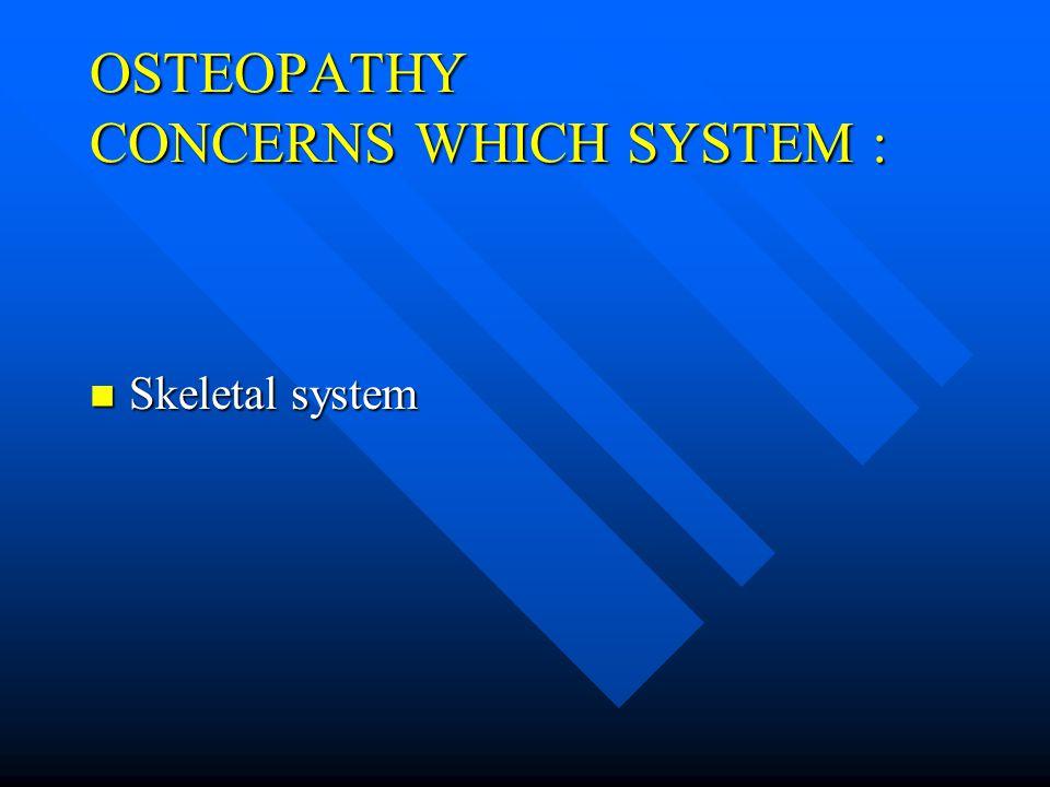 OSTEOPATHY CONCERNS WHICH SYSTEM : Skeletal system Skeletal system