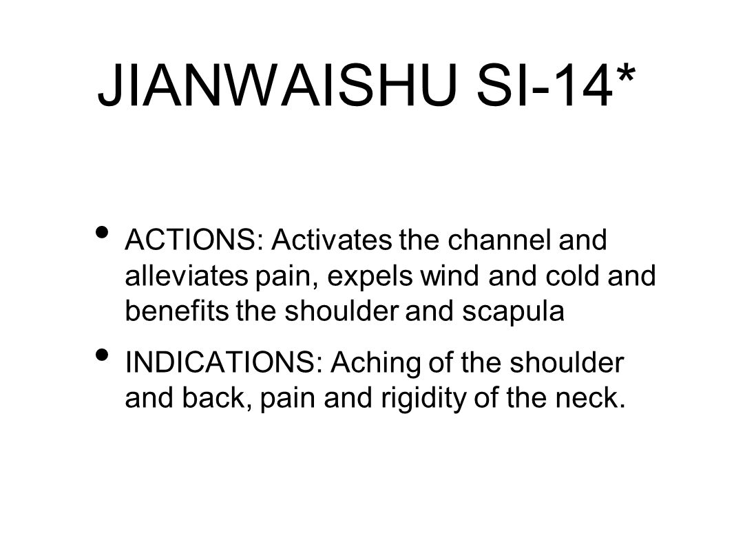 JIANWAISHU SI-14* ACTIONS: Activates the channel and alleviates pain, expels wind and cold and benefits the shoulder and scapula INDICATIONS: Aching of the shoulder and back, pain and rigidity of the neck.