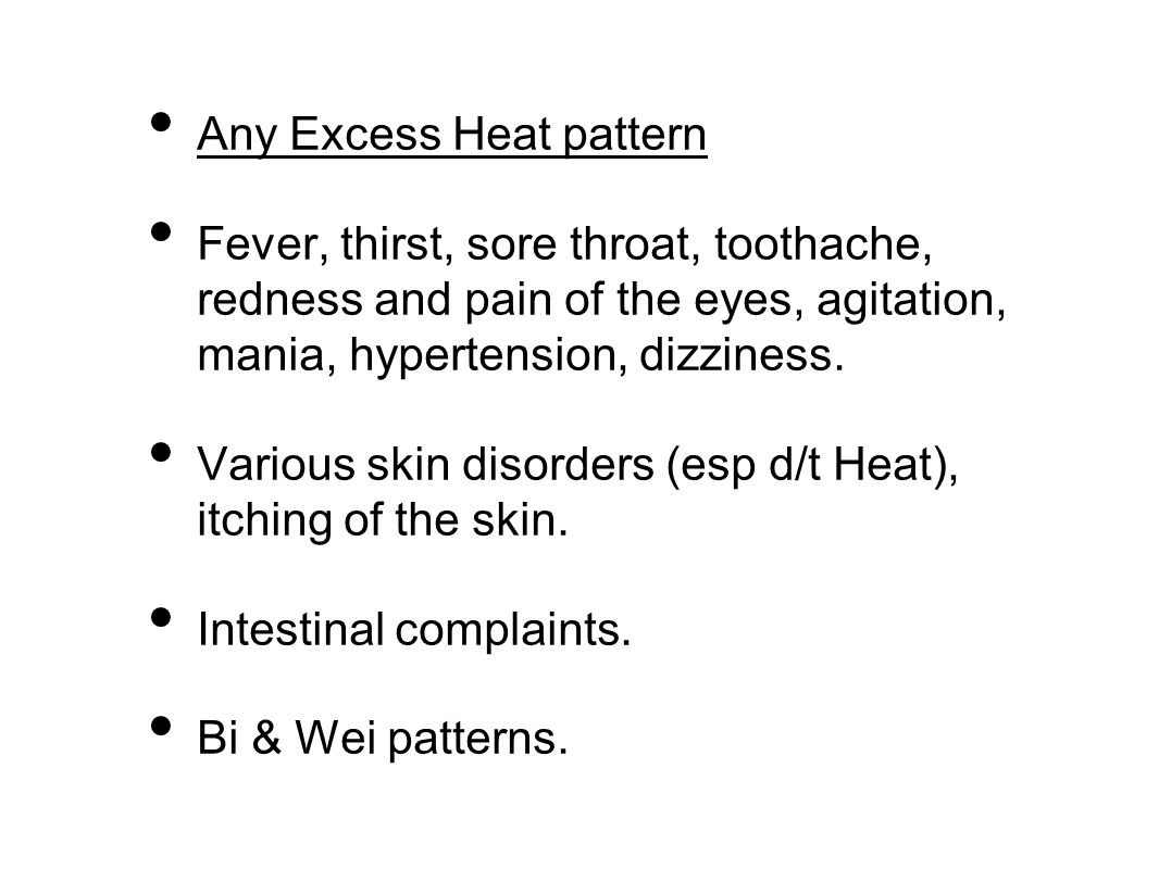 Any Excess Heat pattern Fever, thirst, sore throat, toothache, redness and pain of the eyes, agitation, mania, hypertension, dizziness.