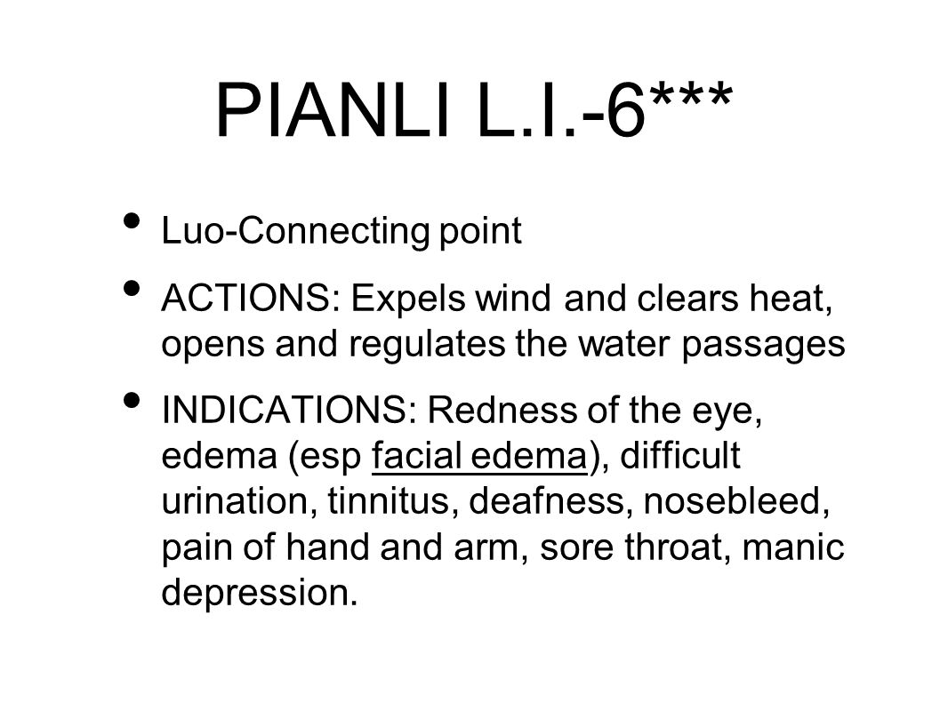 PIANLI L.I.-6*** Luo-Connecting point ACTIONS: Expels wind and clears heat, opens and regulates the water passages INDICATIONS: Redness of the eye, edema (esp facial edema), difficult urination, tinnitus, deafness, nosebleed, pain of hand and arm, sore throat, manic depression.