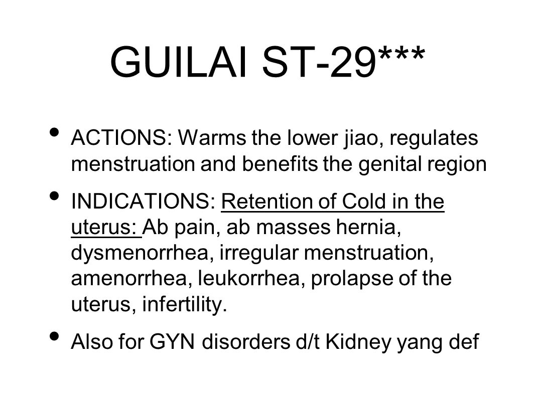 GUILAI ST-29*** ACTIONS: Warms the lower jiao, regulates menstruation and benefits the genital region INDICATIONS: Retention of Cold in the uterus: Ab pain, ab masses hernia, dysmenorrhea, irregular menstruation, amenorrhea, leukorrhea, prolapse of the uterus, infertility.