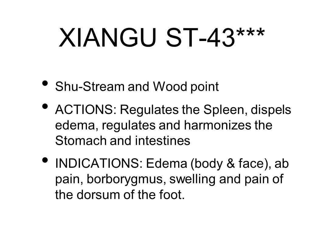 XIANGU ST-43*** Shu-Stream and Wood point ACTIONS: Regulates the Spleen, dispels edema, regulates and harmonizes the Stomach and intestines INDICATIONS: Edema (body & face), ab pain, borborygmus, swelling and pain of the dorsum of the foot.