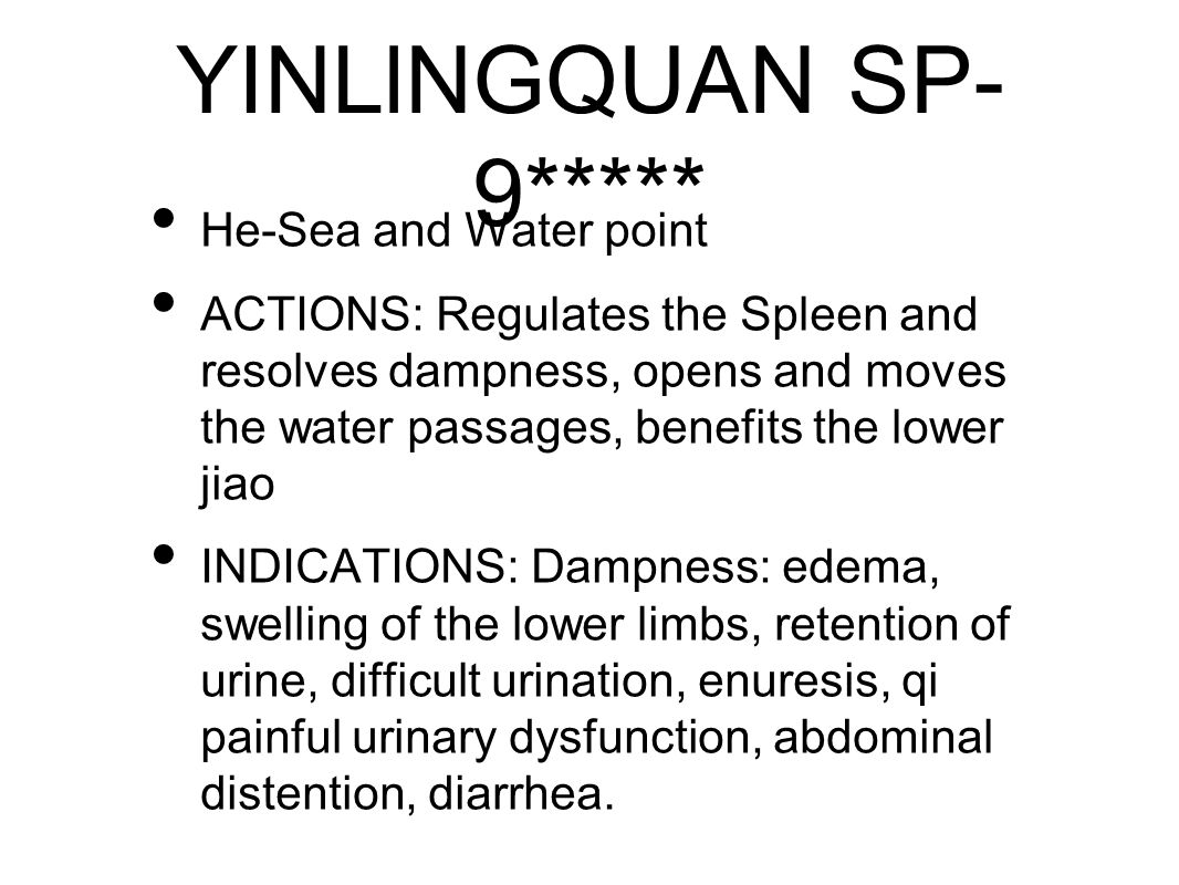 YINLlNGQUAN SP- 9***** He-Sea and Water point ACTIONS: Regulates the Spleen and resolves dampness, opens and moves the water passages, benefits the lower jiao INDICATIONS: Dampness: edema, swelling of the lower limbs, retention of urine, difficult urination, enuresis, qi painful urinary dysfunction, abdominal distention, diarrhea.