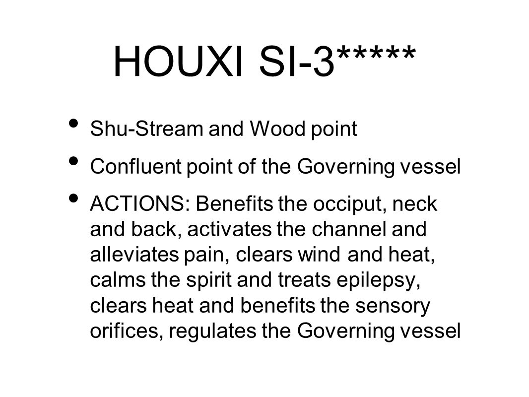 HOUXI SI-3***** Shu-Stream and Wood point Confluent point of the Governing vessel ACTIONS: Benefits the occiput, neck and back, activates the channel and alleviates pain, clears wind and heat, calms the spirit and treats epilepsy, clears heat and benefits the sensory orifices, regulates the Governing vessel