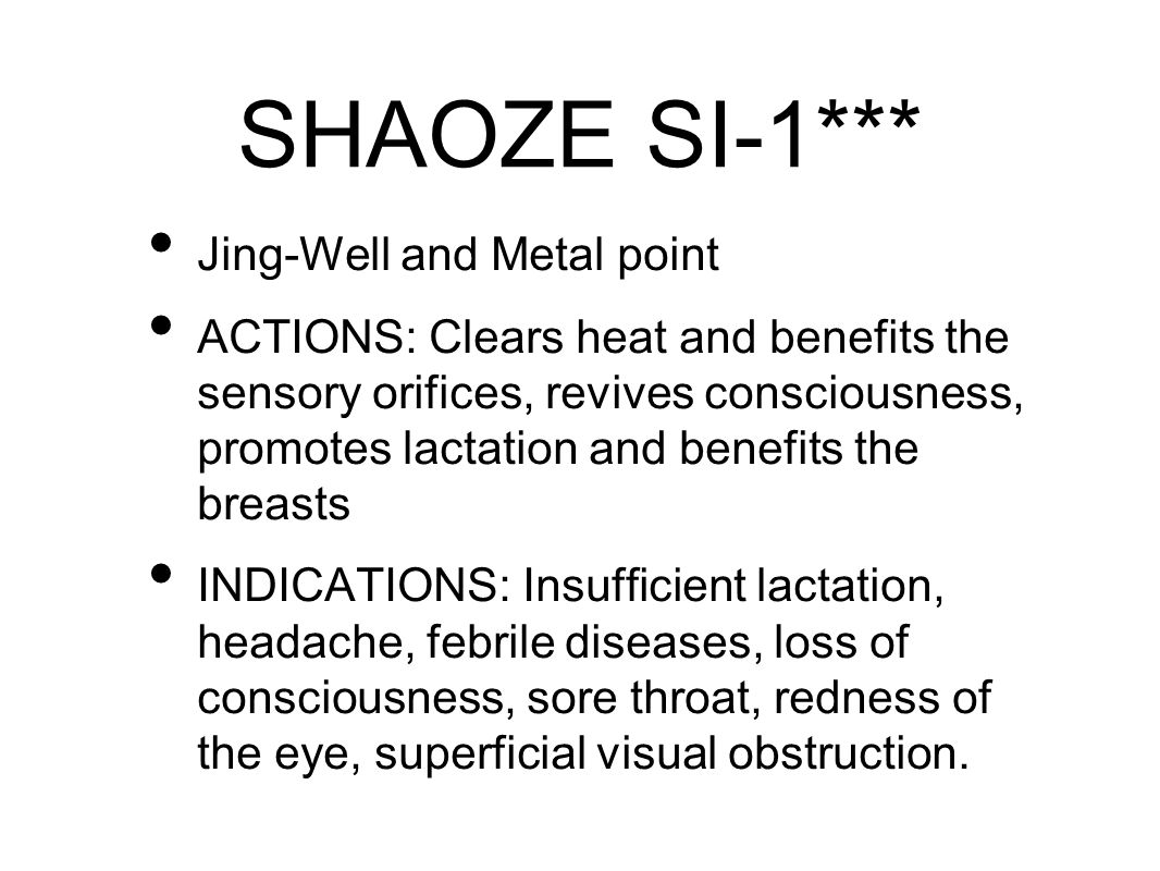 SHAOZE SI-1*** Jing-Well and Metal point ACTIONS: Clears heat and benefits the sensory orifices, revives consciousness, promotes lactation and benefits the breasts INDICATIONS: Insufficient lactation, headache, febrile diseases, loss of consciousness, sore throat, redness of the eye, superficial visual obstruction.