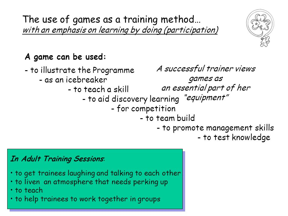 A game can be used: - to illustrate the Programme - as an icebreaker - to teach a skill - to aid discovery learning - for competition - to team build - to promote management skills - to test knowledge The use of games as a training method… with an emphasis on learning by doing (participation) A successful trainer views games as an essential part of her equipment In Adult Training Sessions: to get trainees laughing and talking to each other to liven an atmosphere that needs perking up to teach to help trainees to work together in groups In Adult Training Sessions: to get trainees laughing and talking to each other to liven an atmosphere that needs perking up to teach to help trainees to work together in groups