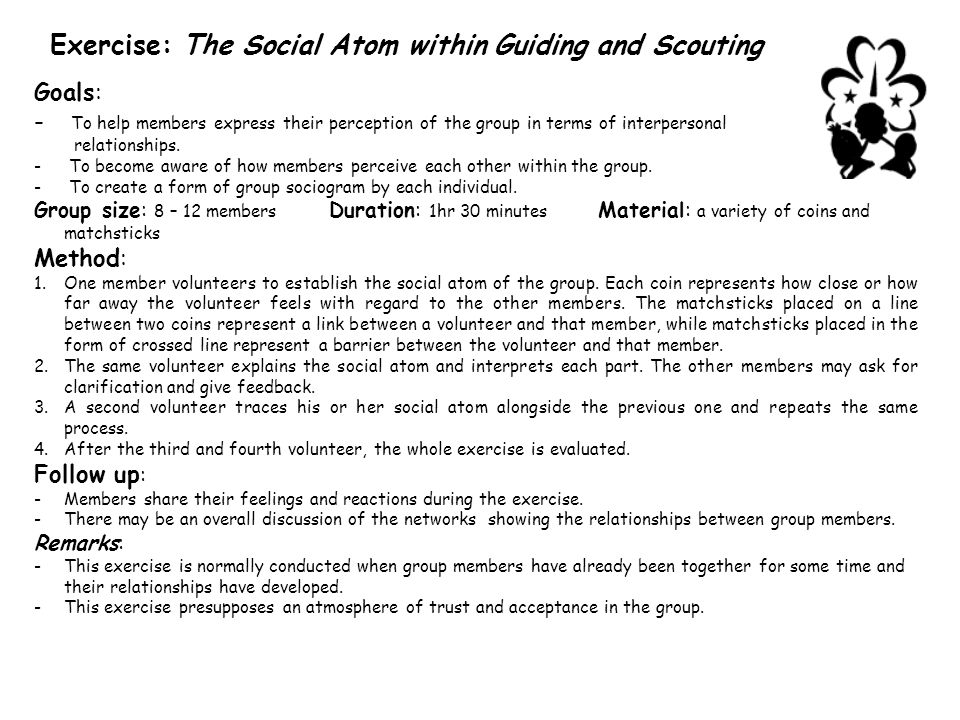 Exercise: The Social Atom within Guiding and Scouting Goals: - To help members express their perception of the group in terms of interpersonal relationships.